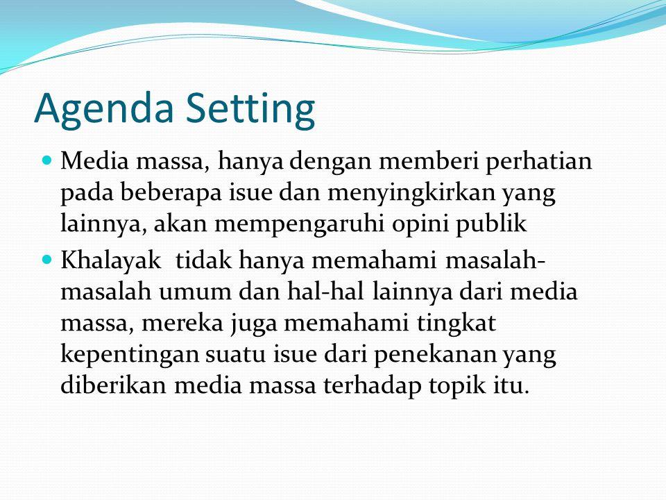 Agenda Setting Media massa, hanya dengan memberi perhatian pada beberapa isue dan menyingkirkan yang lainnya, akan mempengaruhi opini publik Khalayak