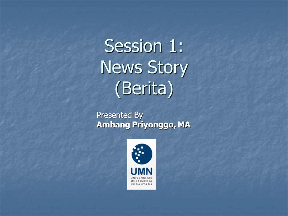 Session 1: News Story (Berita) Presented By Ambang Priyonggo, MA