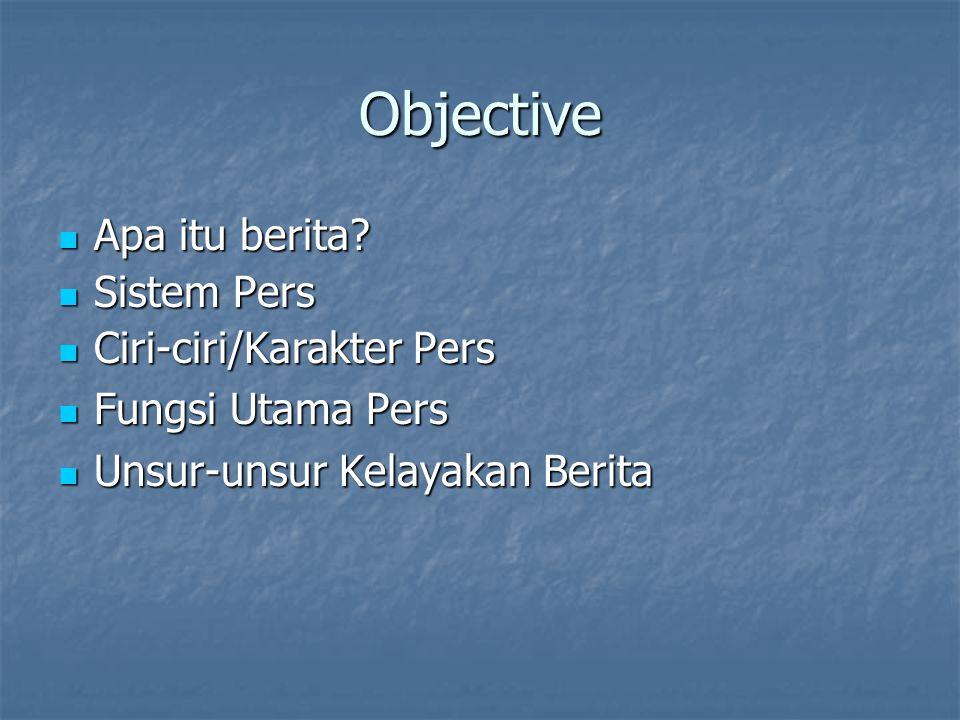 Objective Apa itu berita? Apa itu berita? Sistem Pers Sistem Pers Ciri-ciri/Karakter Pers Ciri-ciri/Karakter Pers Fungsi Utama Pers Fungsi Utama Pers