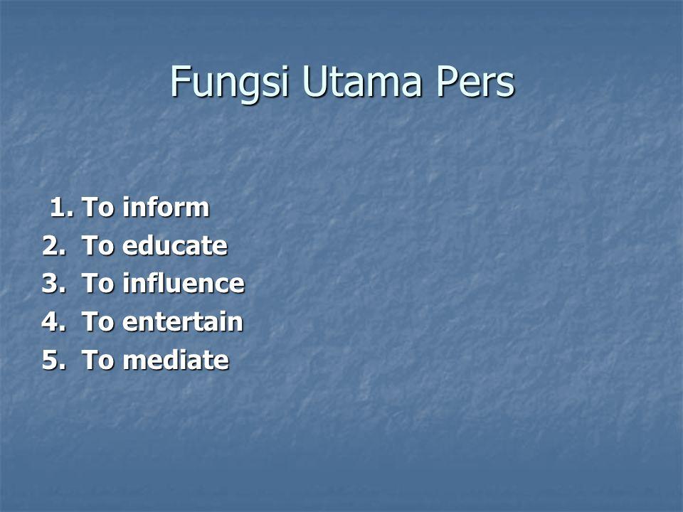 Fungsi Utama Pers 1. To inform 1. To inform 2. To educate 3. To influence 4. To entertain 5. To mediate