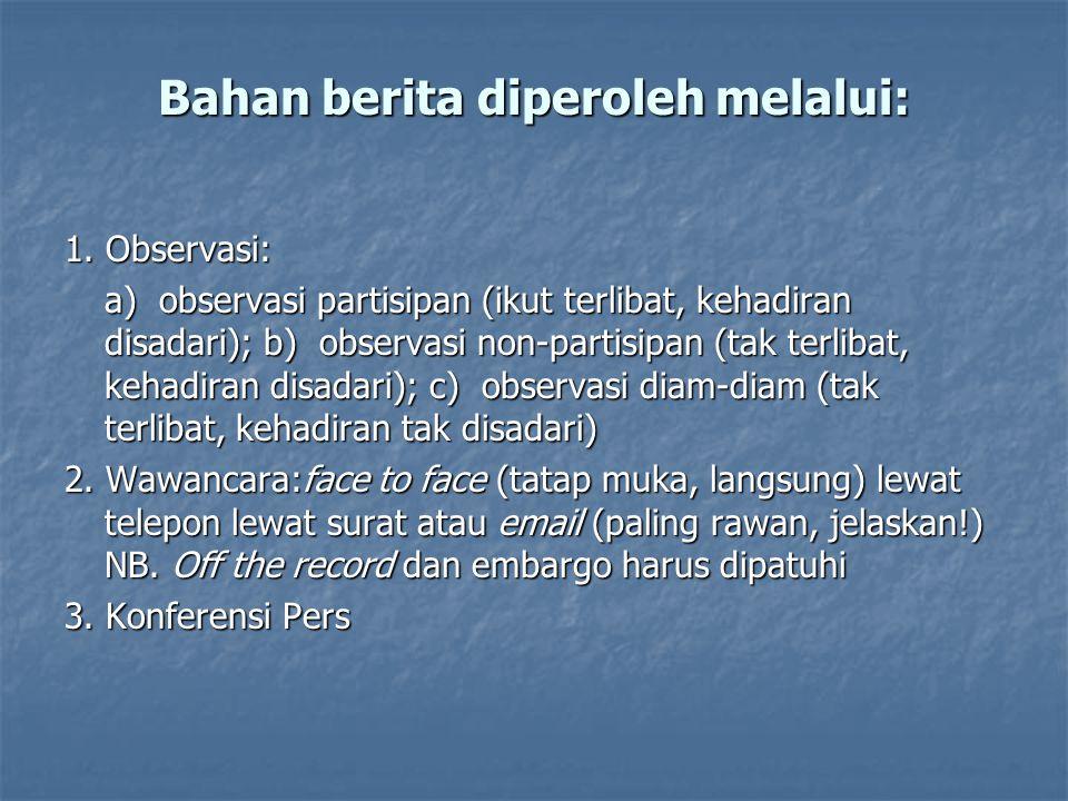 Bahan berita diperoleh melalui: 1. Observasi: a) observasi partisipan (ikut terlibat, kehadiran disadari); b) observasi non-partisipan (tak terlibat,