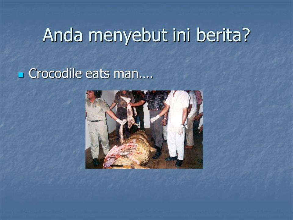 Anda menyebut ini berita? Crocodile eats man…. Crocodile eats man….