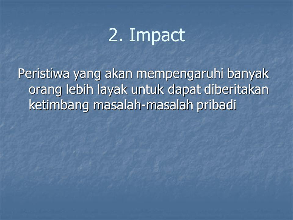 2. Impact Peristiwa yang akan mempengaruhi banyak orang lebih layak untuk dapat diberitakan ketimbang masalah-masalah pribadi