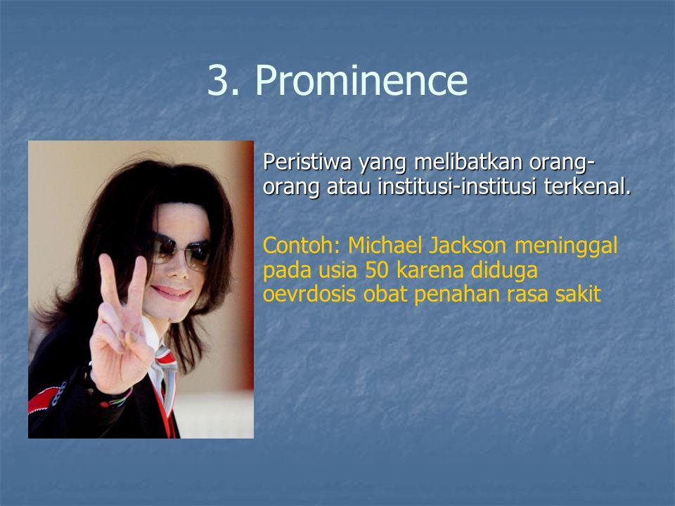 3. Prominence Peristiwa yang melibatkan orang- orang atau institusi-institusi terkenal. Peristiwa yang melibatkan orang- orang atau institusi-institus