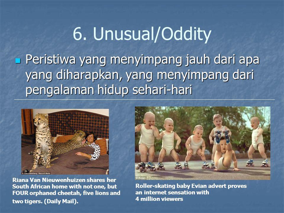 6. Unusual/Oddity Peristiwa yang menyimpang jauh dari apa yang diharapkan, yang menyimpang dari pengalaman hidup sehari-hari Peristiwa yang menyimpang