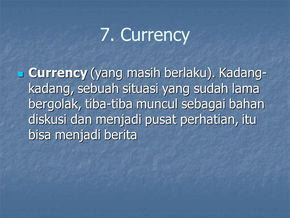 7. Currency Currency (yang masih berlaku). Kadang- kadang, sebuah situasi yang sudah lama bergolak, tiba-tiba muncul sebagai bahan diskusi dan menjadi