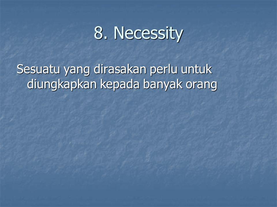 8. Necessity Sesuatu yang dirasakan perlu untuk diungkapkan kepada banyak orang