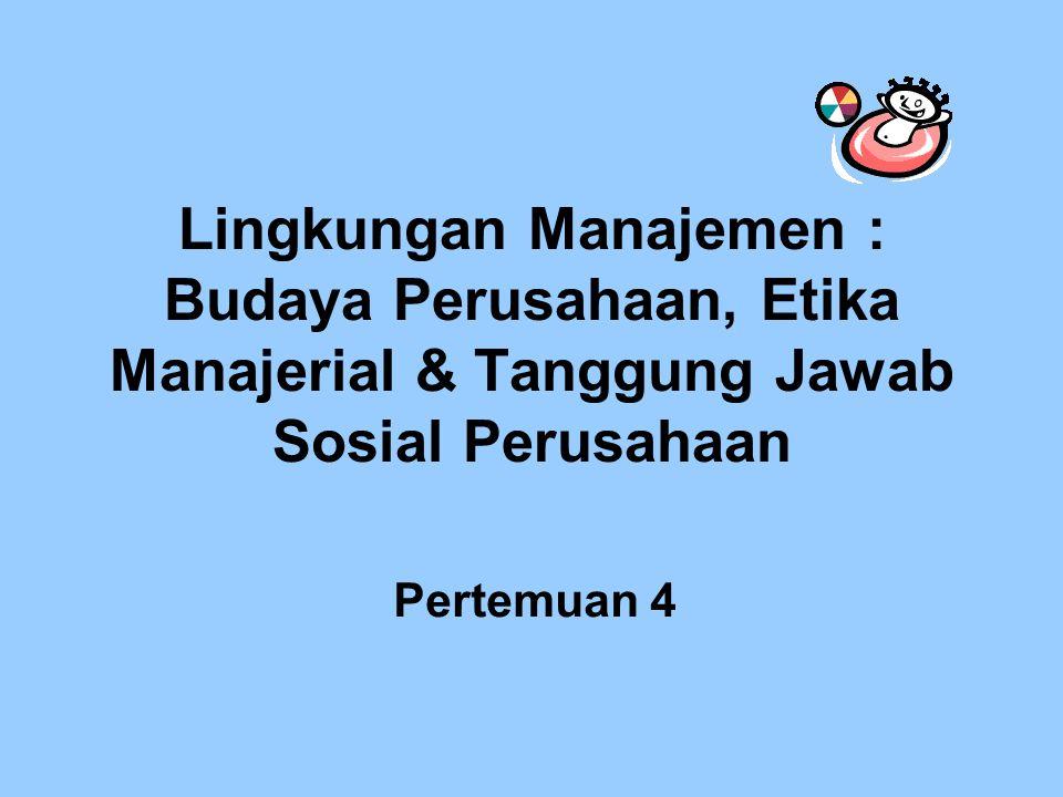 Lingkungan Manajemen : Budaya Perusahaan, Etika Manajerial & Tanggung Jawab Sosial Perusahaan Pertemuan 4