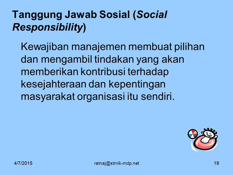 4/7/2015ratnaj@stmik-mdp.net194/7/201519 Tanggung Jawab Sosial (Social Responsibility) Kewajiban manajemen membuat pilihan dan mengambil tindakan yang