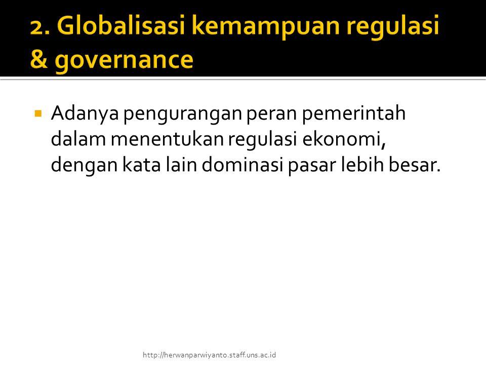  Adanya pengurangan peran pemerintah dalam menentukan regulasi ekonomi, dengan kata lain dominasi pasar lebih besar. http://herwanparwiyanto.staff.un