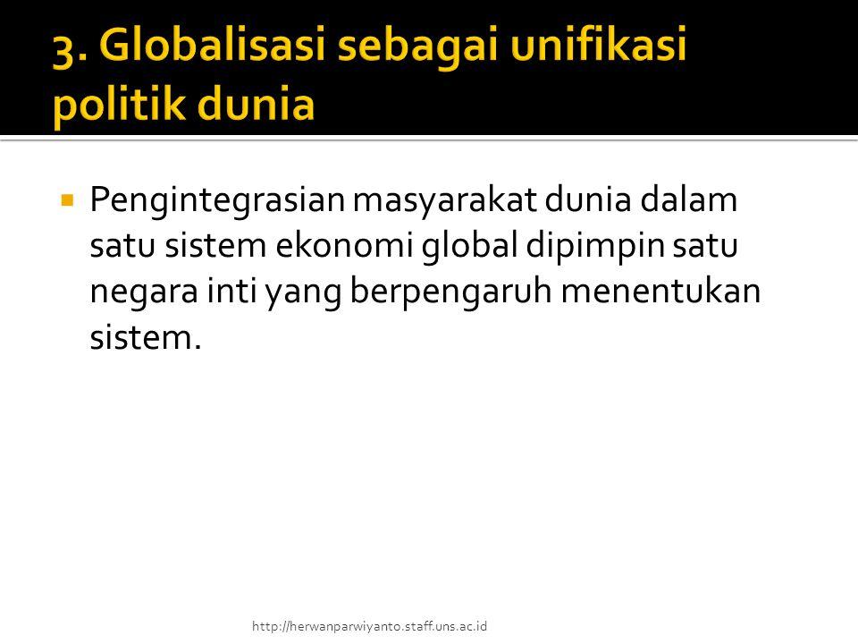  Pengintegrasian masyarakat dunia dalam satu sistem ekonomi global dipimpin satu negara inti yang berpengaruh menentukan sistem. http://herwanparwiya
