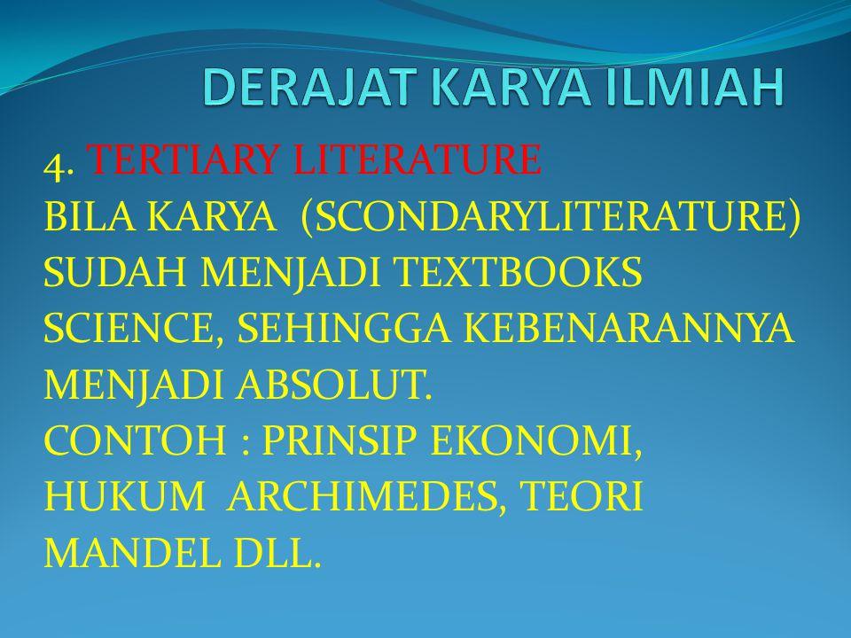 4. TERTIARY LITERATURE BILA KARYA (SCONDARYLITERATURE) SUDAH MENJADI TEXTBOOKS SCIENCE, SEHINGGA KEBENARANNYA MENJADI ABSOLUT. CONTOH : PRINSIP EKONOM