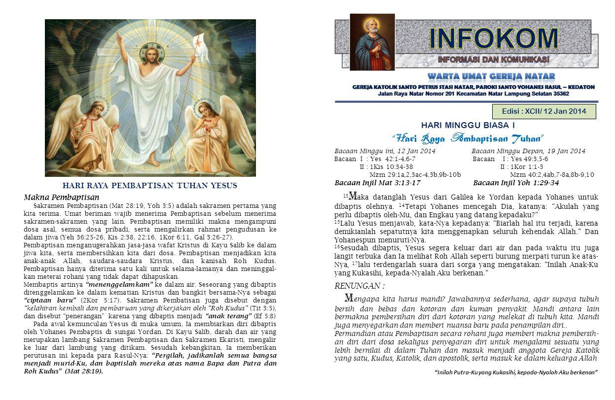 Inilah Putra-Ku yang Kukasihi, kepada-Nyalah Aku berkenan Edisi : XCII/ 12 Jan 2014 HARI MINGGU BIASA I H ari R aya P embaptisan Tuhan Bacaan Minggu ini, 12 Jan 2014 Bacaan Minggu Depan, 19 Jan 2014 Bacaan I : Yes 42:1-4,6-7 Bacaan I : Yes 49:3,5-6 II : 1Kis 10:34-38 II : 1Kor 1:1-3 Mzm 29:1a,2,3ac-4,3b,9b-10b Mzm 40:2,4ab,7-8a,8b-9,10 Bacaan Injil Mat 3:13-17 Bacaan Injil Yoh 1:29-34 13 M aka datanglah Yesus dari Galilea ke Yordan kepada Yohanes untuk dibaptis olehnya.