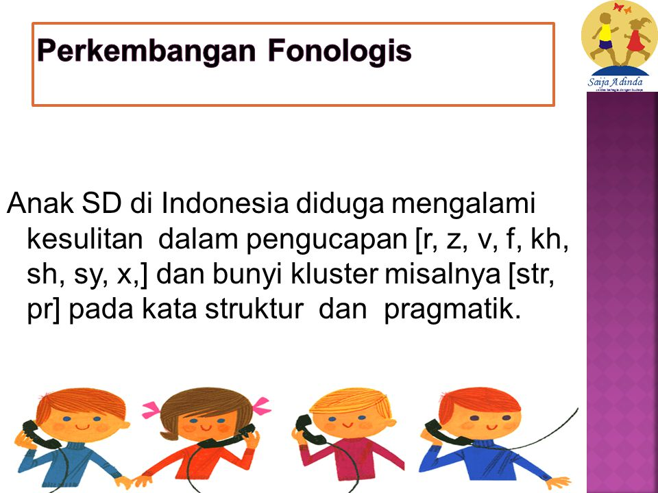 Anak SD di Indonesia diduga mengalami kesulitan dalam pengucapan [r, z, v, f, kh, sh, sy, x,] dan bunyi kluster misalnya [str, pr] pada kata struktur dan pragmatik.