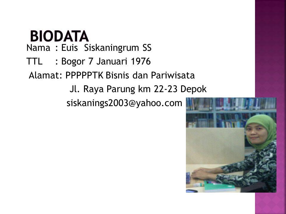 Nama: Euis Siskaningrum SS TTL : Bogor 7 Januari 1976 Alamat: PPPPPTK Bisnis dan Pariwisata Jl.