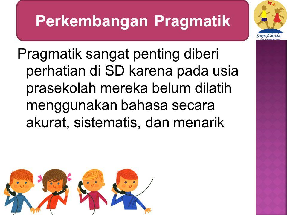 Pragmatik sangat penting diberi perhatian di SD karena pada usia prasekolah mereka belum dilatih menggunakan bahasa secara akurat, sistematis, dan menarik Perkembangan Pragmatik
