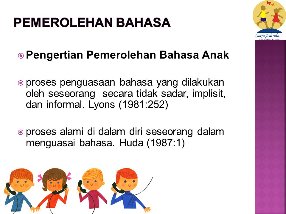  Pengertian Pemerolehan Bahasa Anak  proses penguasaan bahasa yang dilakukan oleh seseorang secara tidak sadar, implisit, dan informal.