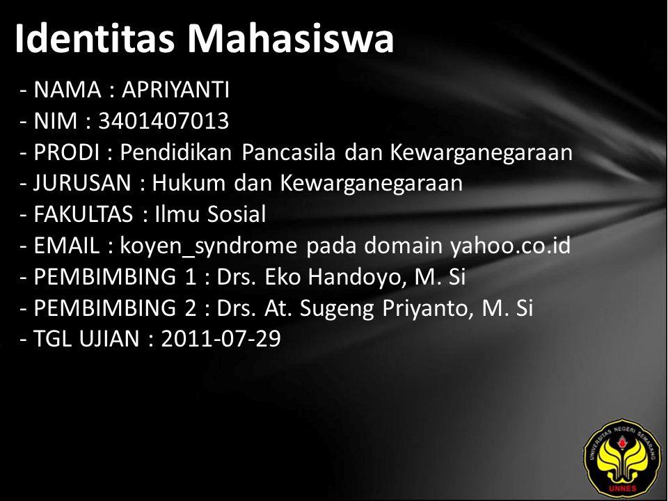 Identitas Mahasiswa - NAMA : APRIYANTI - NIM : 3401407013 - PRODI : Pendidikan Pancasila dan Kewarganegaraan - JURUSAN : Hukum dan Kewarganegaraan - FAKULTAS : Ilmu Sosial - EMAIL : koyen_syndrome pada domain yahoo.co.id - PEMBIMBING 1 : Drs.