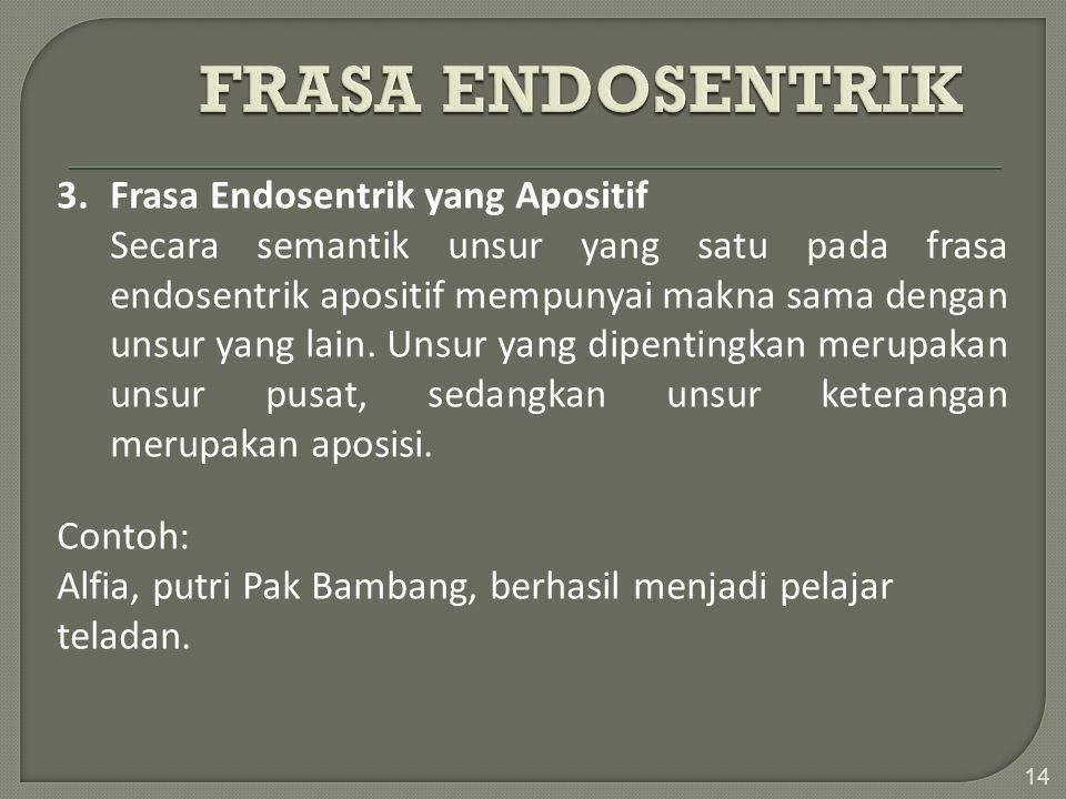 14 3. Frasa Endosentrik yang Apositif Secara semantik unsur yang satu pada frasa endosentrik apositif mempunyai makna sama dengan unsur yang lain. Uns