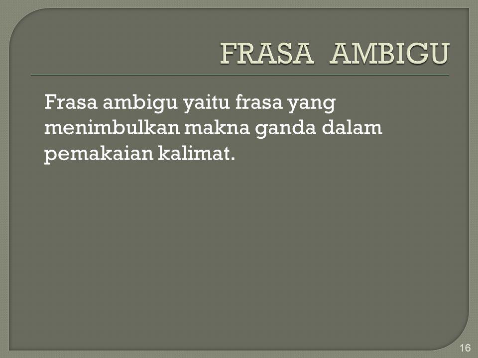 Frasa ambigu yaitu frasa yang menimbulkan makna ganda dalam pemakaian kalimat. 16