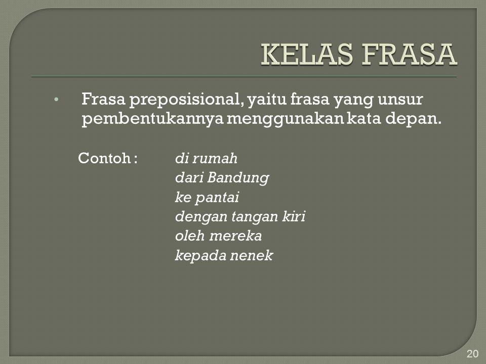 Frasa preposisional, yaitu frasa yang unsur pembentukannya menggunakan kata depan. Contoh :di rumah dari Bandung ke pantai dengan tangan kiri oleh mer