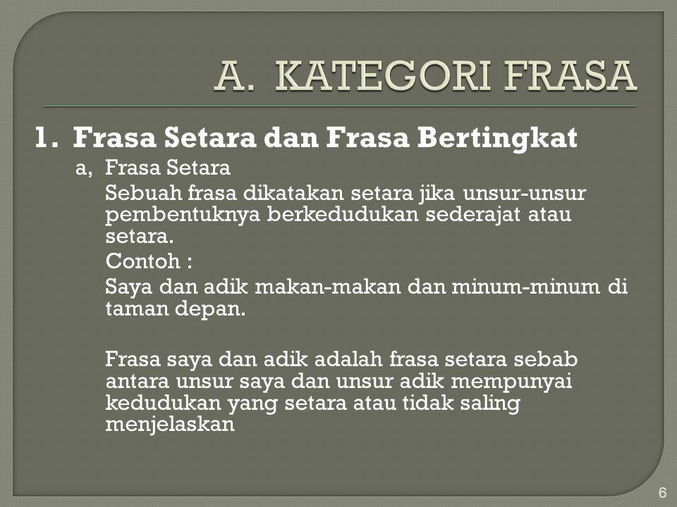 1. Frasa Setara dan Frasa Bertingkat a, Frasa Setara Sebuah frasa dikatakan setara jika unsur-unsur pembentuknya berkedudukan sederajat atau setara. C