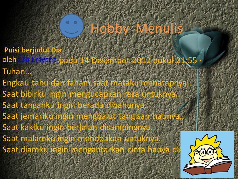 Hobby Menulis Puisi berjudul Dia oleh Ella Erliyana pada 14 Desember 2012 pukul 21:55 ·Ella Erliyana Tuhan... Engkau tahu dan faham saat mataku menata