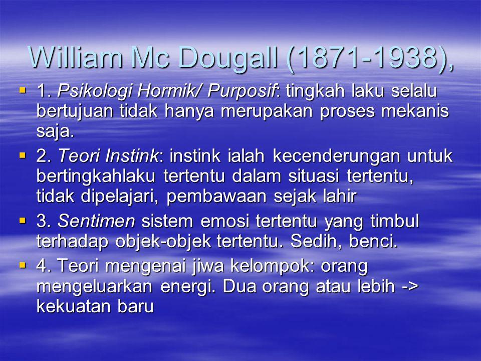William Mc Dougall (1871-1938),  1. Psikologi Hormik/ Purposif: tingkah laku selalu bertujuan tidak hanya merupakan proses mekanis saja.  2. Teori I