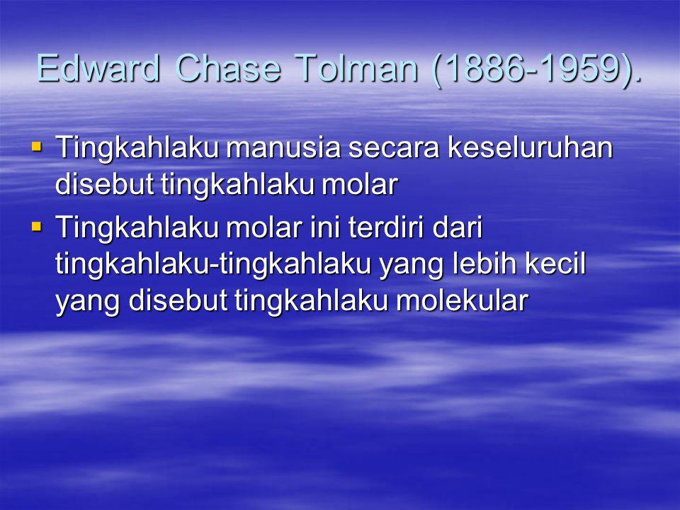 Edward Chase Tolman (1886-1959).  Tingkahlaku manusia secara keseluruhan disebut tingkahlaku molar  Tingkahlaku molar ini terdiri dari tingkahlaku-t