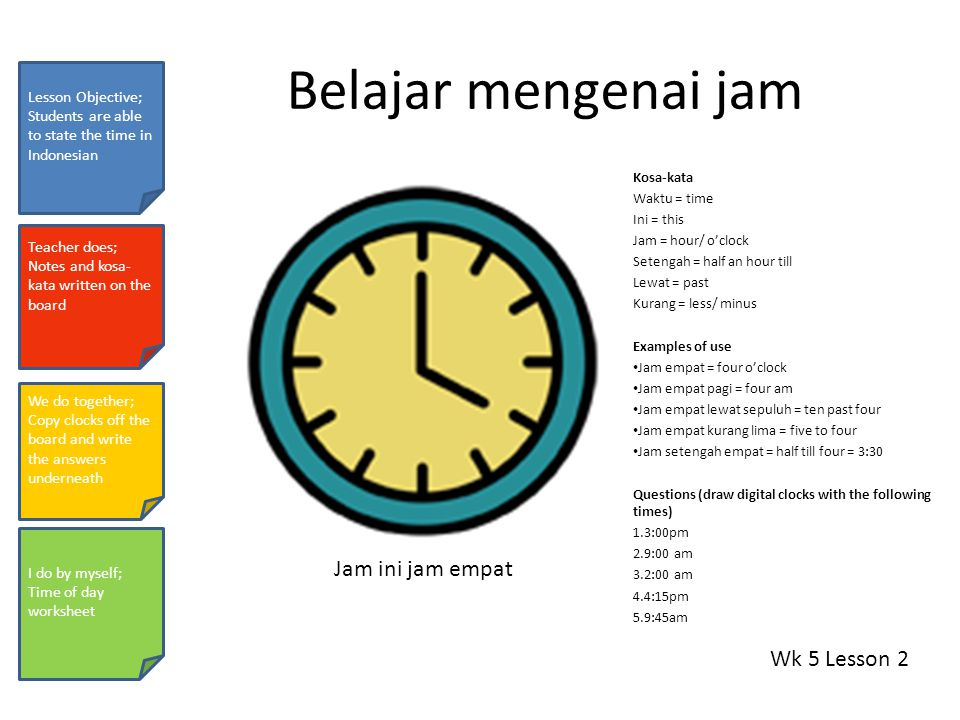 Belajar mengenai jam Kosa-kata Waktu = time Ini = this Jam = hour/ o'clock Setengah = half an hour till Lewat = past Kurang = less/ minus Examples of use Jam empat = four o'clock Jam empat pagi = four am Jam empat lewat sepuluh = ten past four Jam empat kurang lima = five to four Jam setengah empat = half till four = 3:30 Questions (draw digital clocks with the following times) 1.3:00pm 2.9:00 am 3.2:00 am 4.4:15pm 5.9:45am Wk 5 Lesson 2 Lesson Objective; Students are able to state the time in Indonesian Teacher does; Notes and kosa- kata written on the board We do together; Copy clocks off the board and write the answers underneath I do by myself; Time of day worksheet Jam ini jam empat