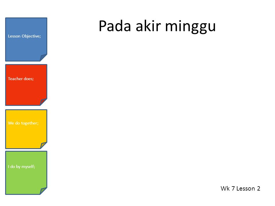 Pada akir minggu Wk 7 Lesson 2 Lesson Objective; Teacher does; We do together; I do by myself;