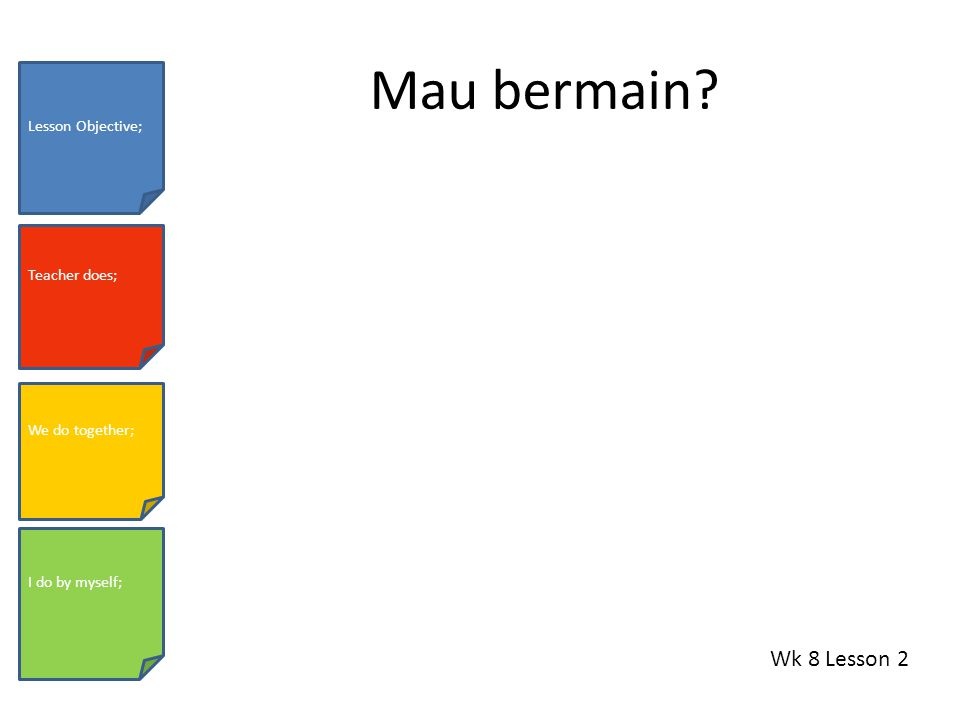 Mau bermain? Wk 8 Lesson 2 Lesson Objective; Teacher does; We do together; I do by myself;