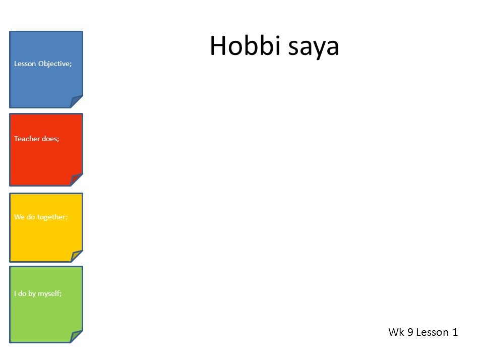 Hobbi saya Wk 9 Lesson 1 Lesson Objective; Teacher does; We do together; I do by myself;