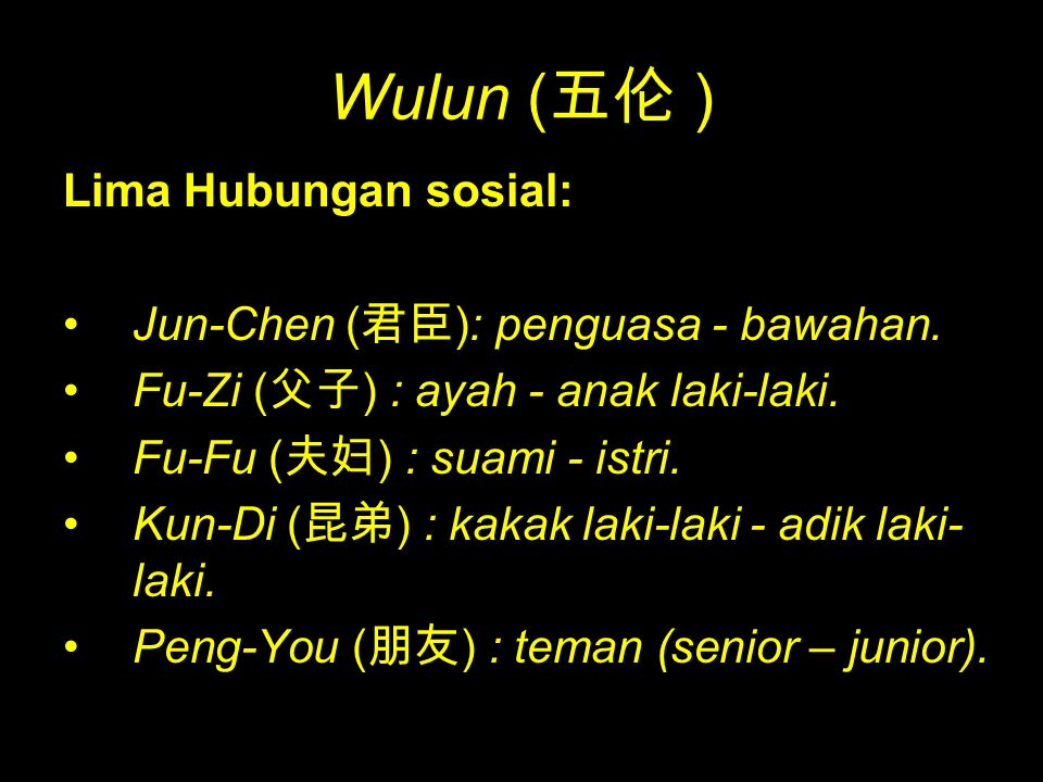 Lima Hubungan sosial: Jun-Chen ( 君臣 ): penguasa - bawahan. Fu-Zi ( 父子 ) : ayah - anak laki-laki. Fu-Fu ( 夫妇 ) : suami - istri. Kun-Di ( 昆弟 ) : kakak l