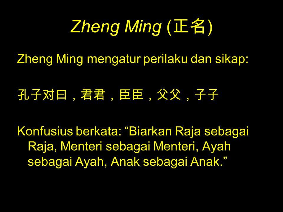 """Zheng Ming ( 正名 ) Zheng Ming mengatur perilaku dan sikap: 孔子对曰,君君,臣臣,父父,子子 Konfusius berkata: """"Biarkan Raja sebagai Raja, Menteri sebagai Menteri, Aya"""