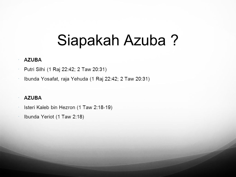 Siapakah Azuba ?  AZUBA  Putri Silhi (1 Raj 22:42; 2 Taw 20:31)  Ibunda Yosafat, raja Yehuda (1 Raj 22:42; 2 Taw 20:31)  AZUBA  Isteri Kaleb bin