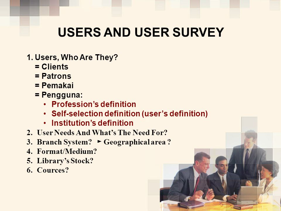 USERS AND USER SURVEY 1. 1.Users, Who Are They? = Clients = Patrons = Pemakai = Pengguna: Profession's definition Self-selection definition (user's de
