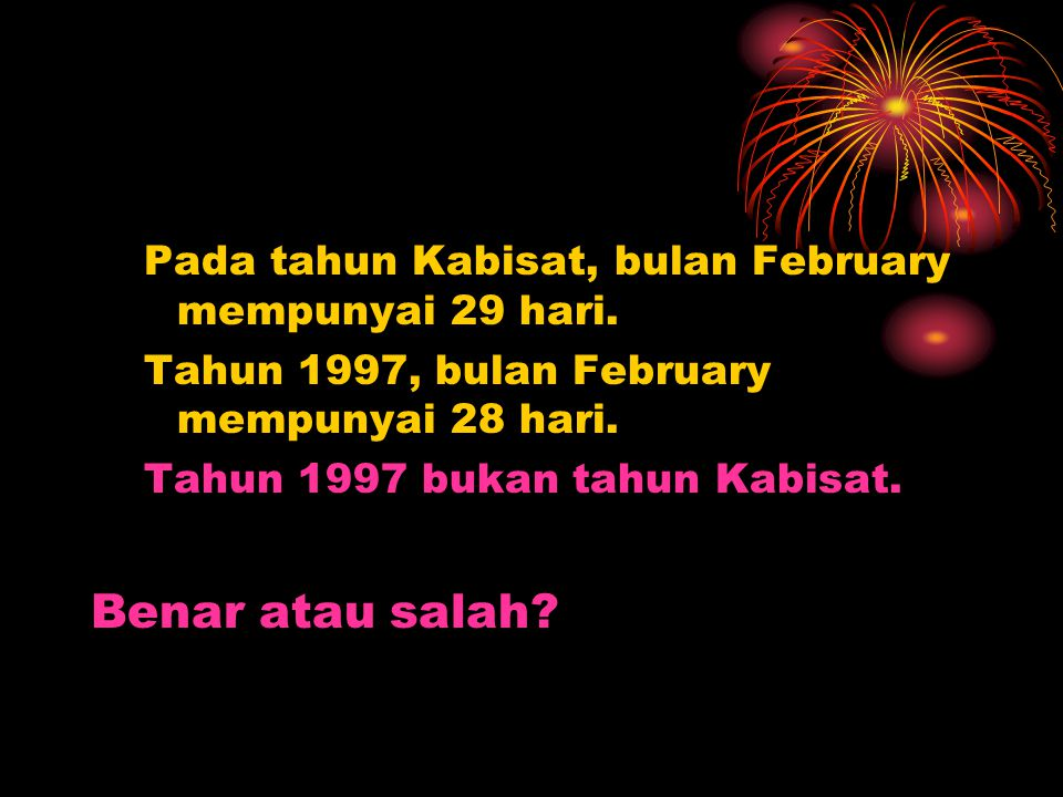 Pada tahun Kabisat, bulan February mempunyai 29 hari. Tahun 1997, bulan February mempunyai 28 hari. Tahun 1997 bukan tahun Kabisat. Benar atau salah?