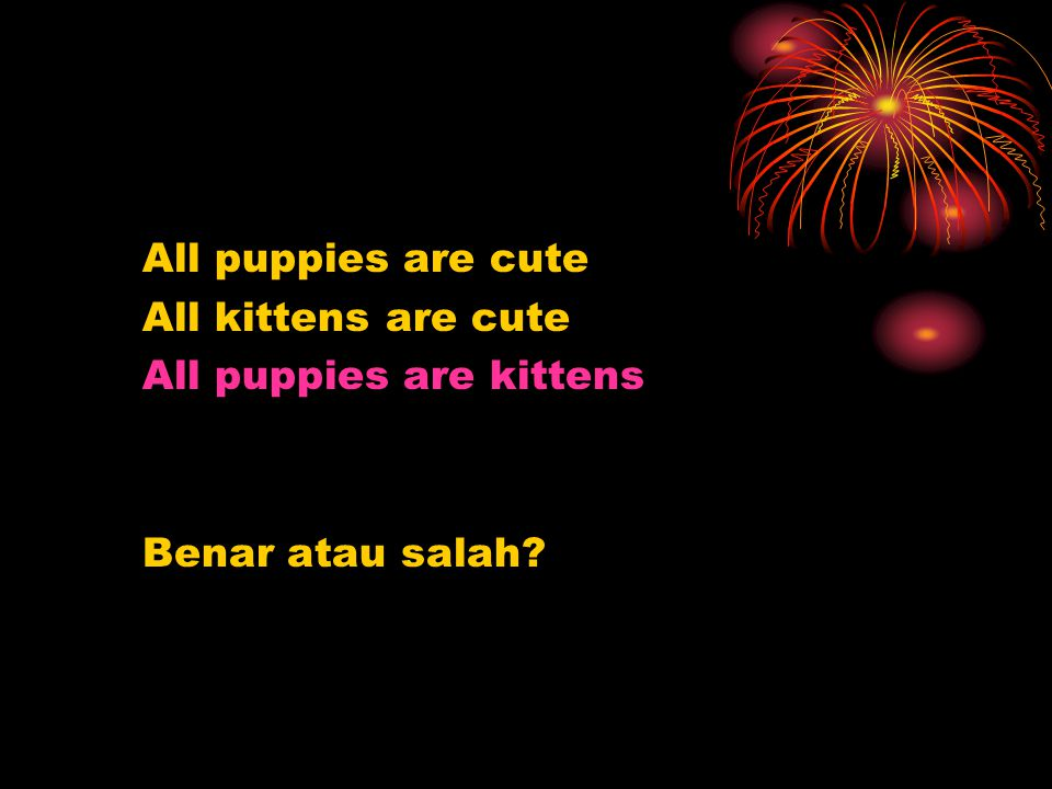 All puppies are cute All kittens are cute All puppies are kittens Benar atau salah?