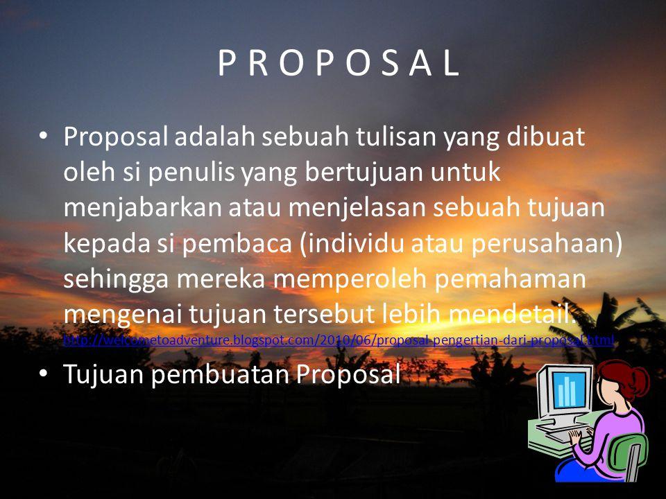 P R O P O S A L Proposal adalah sebuah tulisan yang dibuat oleh si penulis yang bertujuan untuk menjabarkan atau menjelasan sebuah tujuan kepada si pe