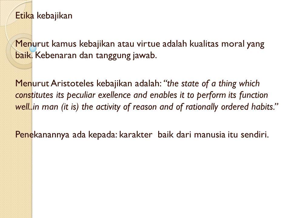 Etika kebajikan Menurut kamus kebajikan atau virtue adalah kualitas moral yang baik. Kebenaran dan tanggung jawab. Menurut Aristoteles kebajikan adala