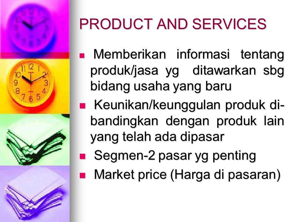 PRODUCT AND SERVICES Memberikan informasi tentang produk/jasa yg ditawarkan sbg bidang usaha yang baru Memberikan informasi tentang produk/jasa yg ditawarkan sbg bidang usaha yang baru Keunikan/keunggulan produk di- bandingkan dengan produk lain yang telah ada dipasar Keunikan/keunggulan produk di- bandingkan dengan produk lain yang telah ada dipasar Segmen-2 pasar yg penting Segmen-2 pasar yg penting Market price (Harga di pasaran) Market price (Harga di pasaran)
