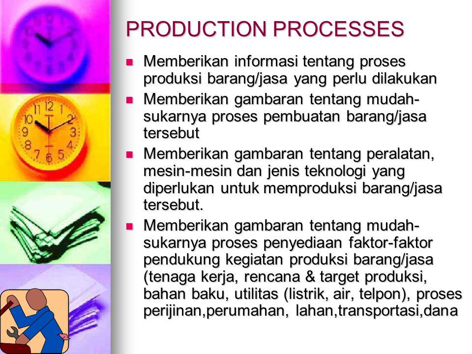 PRODUCTION PROCESSES Memberikan informasi tentang proses produksi barang/jasa yang perlu dilakukan Memberikan informasi tentang proses produksi barang/jasa yang perlu dilakukan Memberikan gambaran tentang mudah- sukarnya proses pembuatan barang/jasa tersebut Memberikan gambaran tentang mudah- sukarnya proses pembuatan barang/jasa tersebut Memberikan gambaran tentang peralatan, mesin-mesin dan jenis teknologi yang diperlukan untuk memproduksi barang/jasa tersebut.