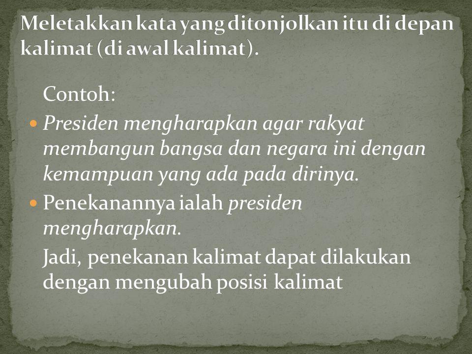 Contoh: Presiden mengharapkan agar rakyat membangun bangsa dan negara ini dengan kemampuan yang ada pada dirinya. Penekanannya ialah presiden menghara