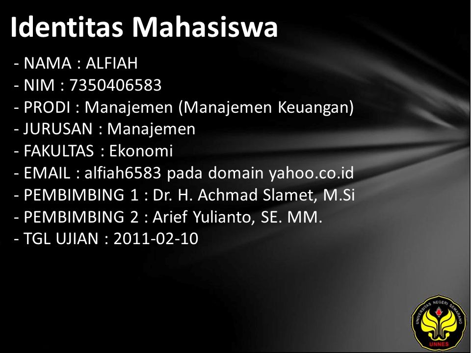 Identitas Mahasiswa - NAMA : ALFIAH - NIM : 7350406583 - PRODI : Manajemen (Manajemen Keuangan) - JURUSAN : Manajemen - FAKULTAS : Ekonomi - EMAIL : alfiah6583 pada domain yahoo.co.id - PEMBIMBING 1 : Dr.