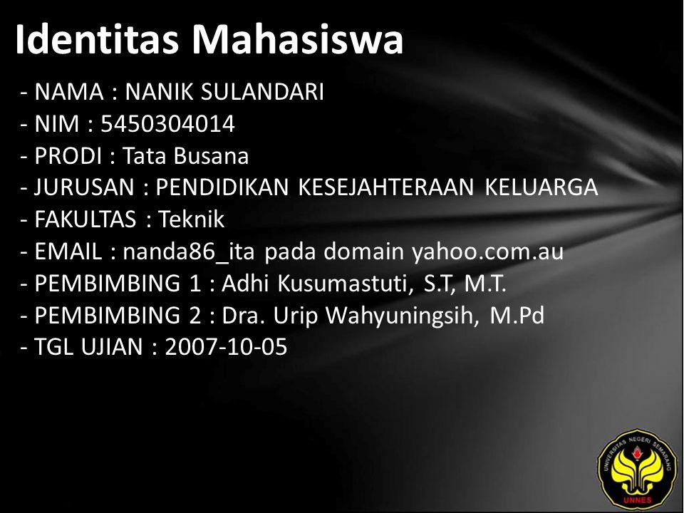 Identitas Mahasiswa - NAMA : NANIK SULANDARI - NIM : 5450304014 - PRODI : Tata Busana - JURUSAN : PENDIDIKAN KESEJAHTERAAN KELUARGA - FAKULTAS : Teknik - EMAIL : nanda86_ita pada domain yahoo.com.au - PEMBIMBING 1 : Adhi Kusumastuti, S.T, M.T.