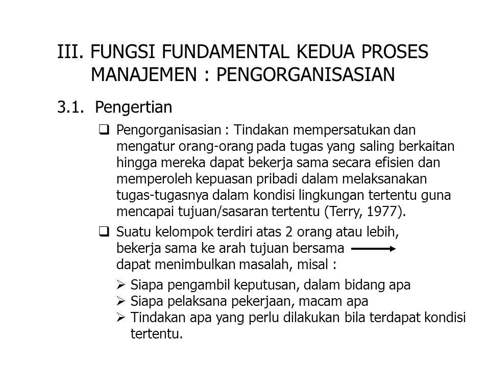 III. FUNGSI FUNDAMENTAL KEDUA PROSES MANAJEMEN : PENGORGANISASIAN 3.1. Pengertian  Pengorganisasian : Tindakan mempersatukan dan mengatur orang-orang