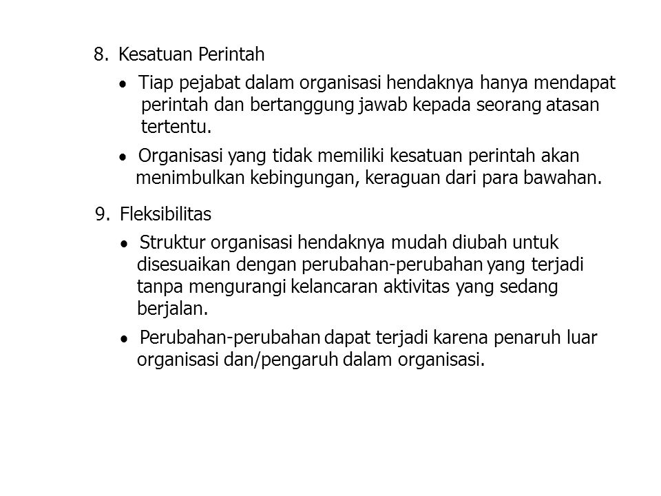 8.Kesatuan Perintah  Tiap pejabat dalam organisasi hendaknya hanya mendapat perintah dan bertanggung jawab kepada seorang atasan tertentu.  Organisa