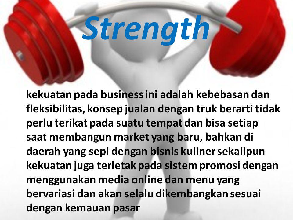 Strength kekuatan pada business ini adalah kebebasan dan fleksibilitas, konsep jualan dengan truk berarti tidak perlu terikat pada suatu tempat dan bi