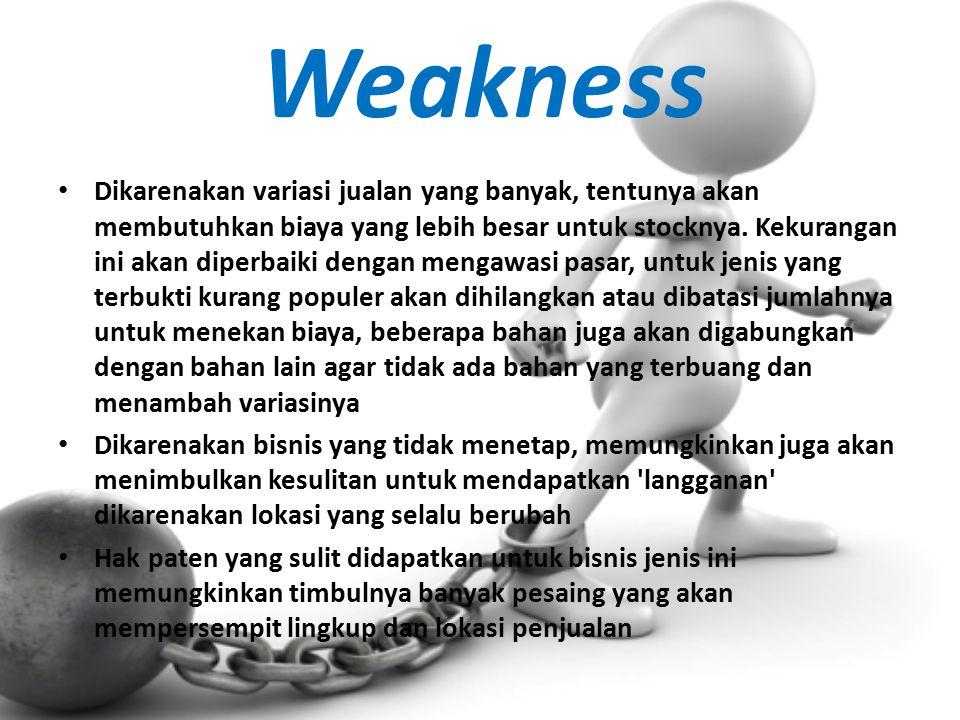 Weakness Dikarenakan variasi jualan yang banyak, tentunya akan membutuhkan biaya yang lebih besar untuk stocknya. Kekurangan ini akan diperbaiki denga